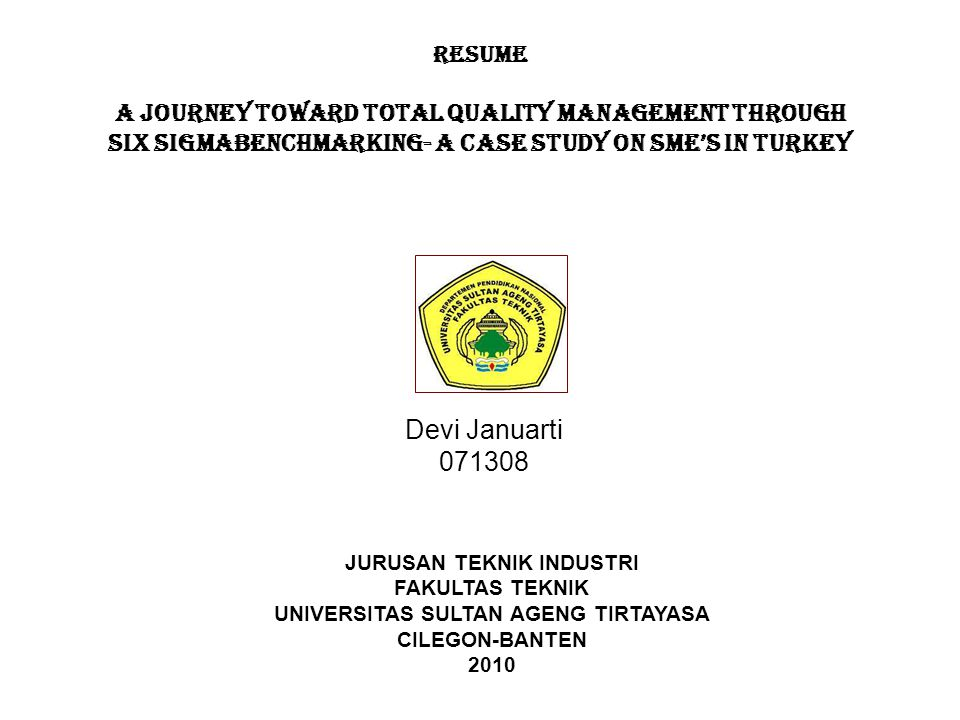 RESUME A JOURNEY TOWARD TOTAL QUALITY MANAGEMENT THROUGH SIX SIGMABENCHMARKING- A CASE STUDY ON SME'S IN TURKEY Devi Januarti 071308 JURUSAN TEKNIK INDUSTRI FAKULTAS TEKNIK UNIVERSITAS SULTAN AGENG TIRTAYASA CILEGON-BANTEN 2010