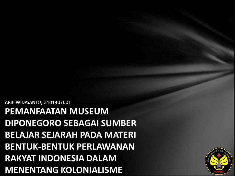 ARIF WIDAYANTO, 3101407001 PEMANFAATAN MUSEUM DIPONEGORO SEBAGAI SUMBER BELAJAR SEJARAH PADA MATERI BENTUK-BENTUK PERLAWANAN RAKYAT INDONESIA DALAM ME