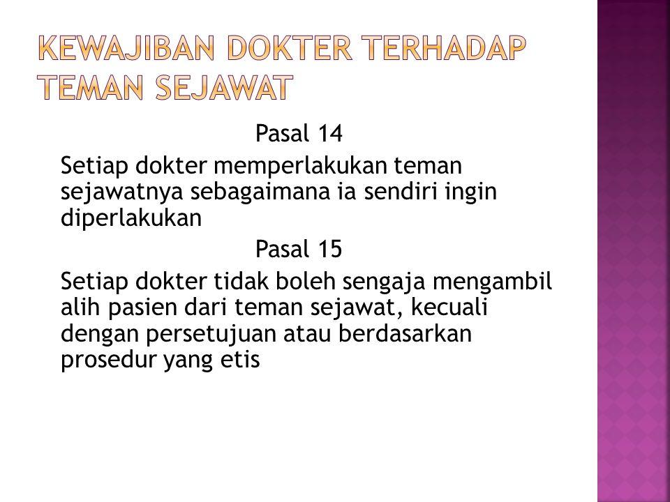 Pasal 14 Setiap dokter memperlakukan teman sejawatnya sebagaimana ia sendiri ingin diperlakukan Pasal 15 Setiap dokter tidak boleh sengaja mengambil a