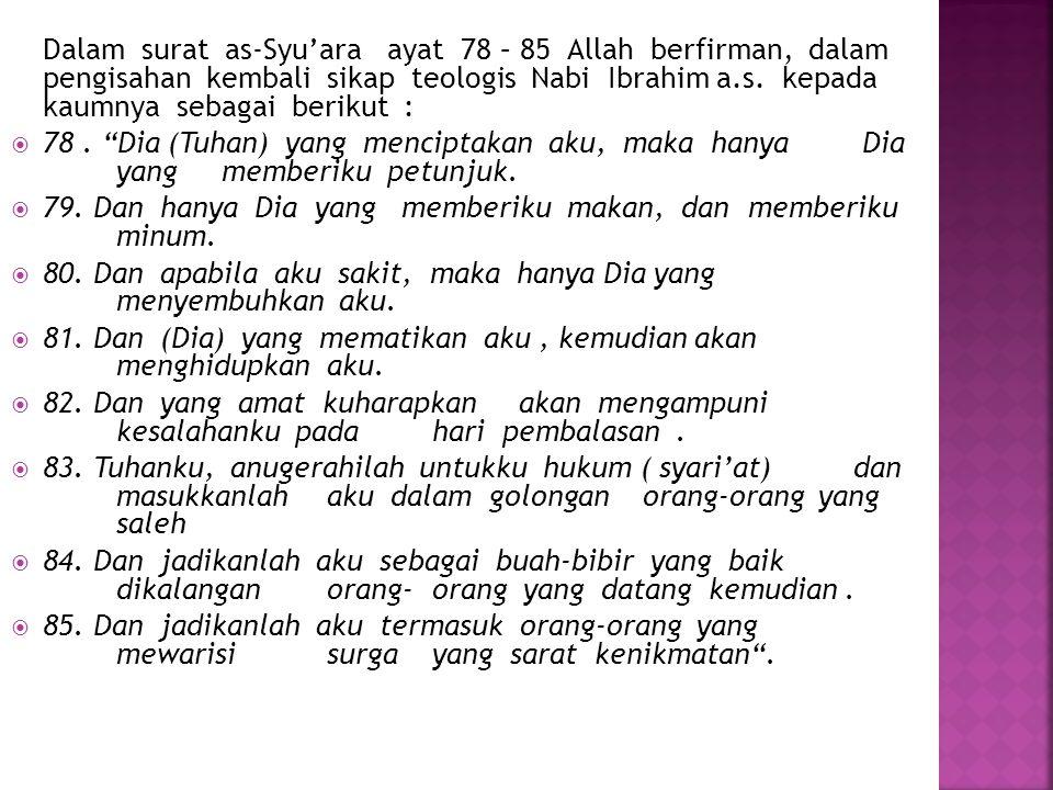 Dalam surat as-Syu'ara ayat 78 – 85 Allah berfirman, dalam pengisahan kembali sikap teologis Nabi Ibrahim a.s. kepada kaumnya sebagai berikut :  78.