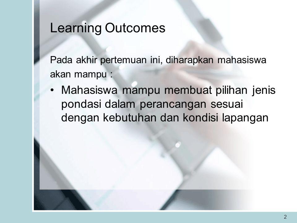 2 Learning Outcomes Pada akhir pertemuan ini, diharapkan mahasiswa akan mampu : Mahasiswa mampu membuat pilihan jenis pondasi dalam perancangan sesuai