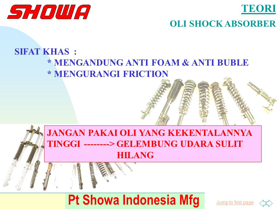 Jump to first page Pt Showa Indonesia Mfg TEORI OLI SHOCK ABSORBER SIFAT KHAS : * MENGANDUNG ANTI FOAM & ANTI BUBLE * MENGURANGI FRICTION JANGAN PAKAI