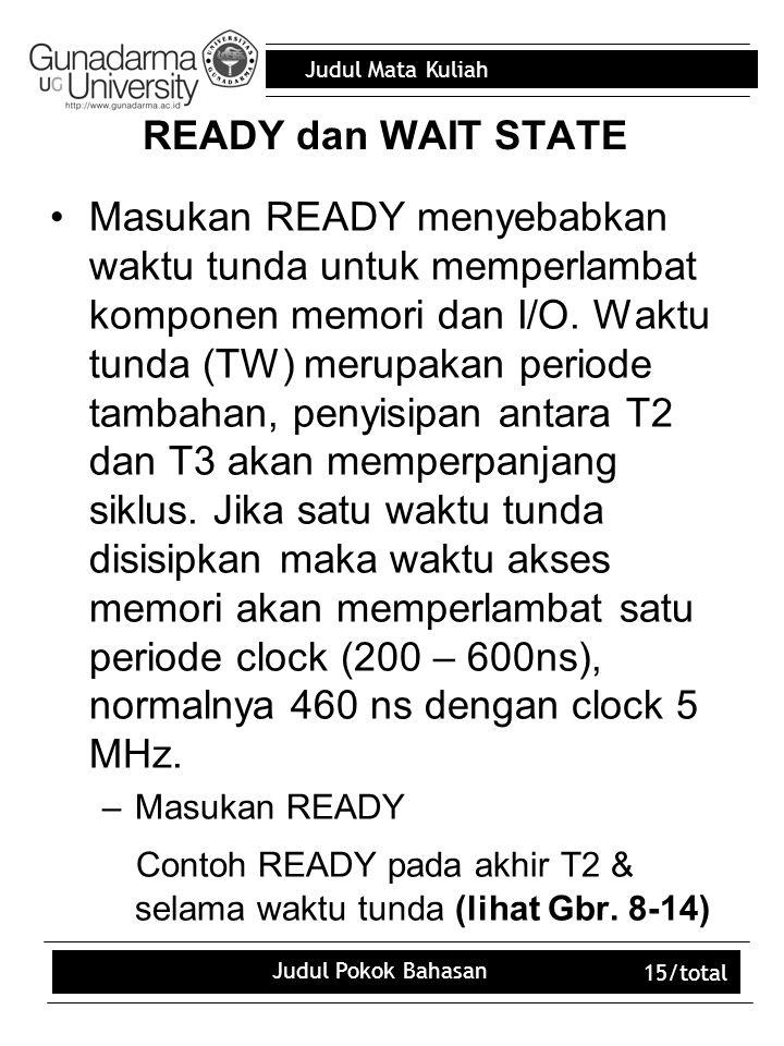 Judul Mata Kuliah Judul Pokok Bahasan 15/total READY dan WAIT STATE Masukan READY menyebabkan waktu tunda untuk memperlambat komponen memori dan I/O.
