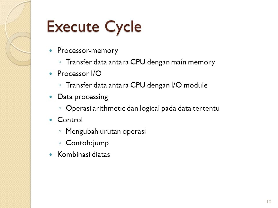 Execute Cycle Processor-memory ◦ Transfer data antara CPU dengan main memory Processor I/O ◦ Transfer data antara CPU dengan I/O module Data processin