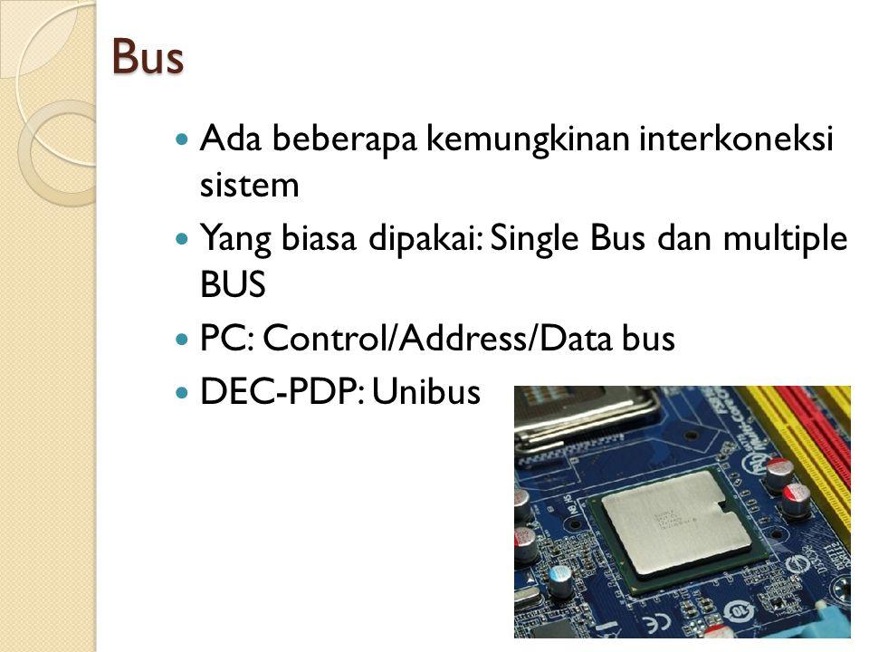 Bus Ada beberapa kemungkinan interkoneksi sistem Yang biasa dipakai: Single Bus dan multiple BUS PC: Control/Address/Data bus DEC-PDP: Unibus 31