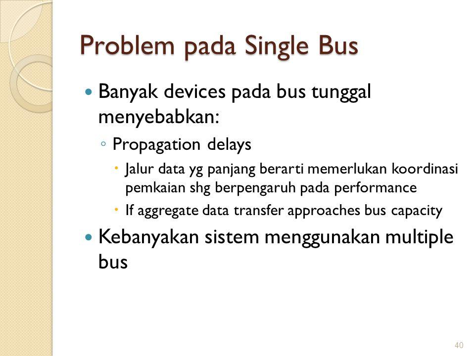 Problem pada Single Bus Banyak devices pada bus tunggal menyebabkan: ◦ Propagation delays  Jalur data yg panjang berarti memerlukan koordinasi pemkai