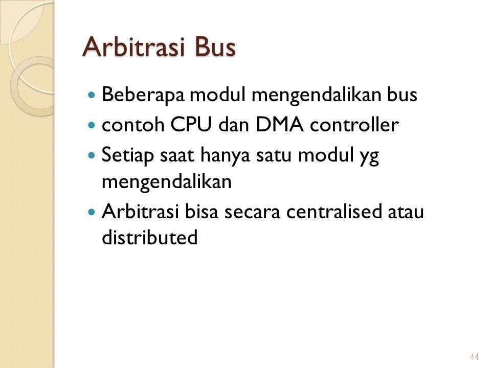 Arbitrasi Bus Beberapa modul mengendalikan bus contoh CPU dan DMA controller Setiap saat hanya satu modul yg mengendalikan Arbitrasi bisa secara centr