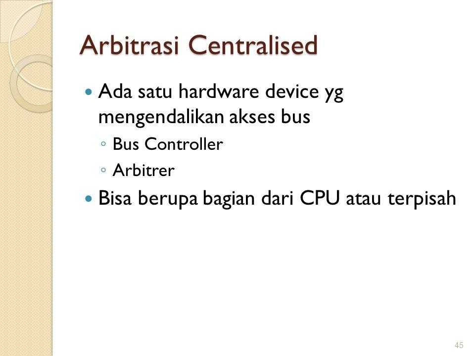 Arbitrasi Centralised Ada satu hardware device yg mengendalikan akses bus ◦ Bus Controller ◦ Arbitrer Bisa berupa bagian dari CPU atau terpisah 45