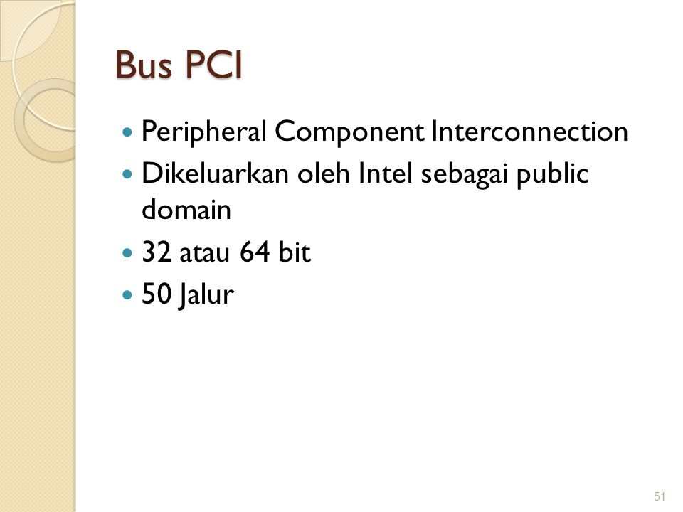 Bus PCI Peripheral Component Interconnection Dikeluarkan oleh Intel sebagai public domain 32 atau 64 bit 50 Jalur 51