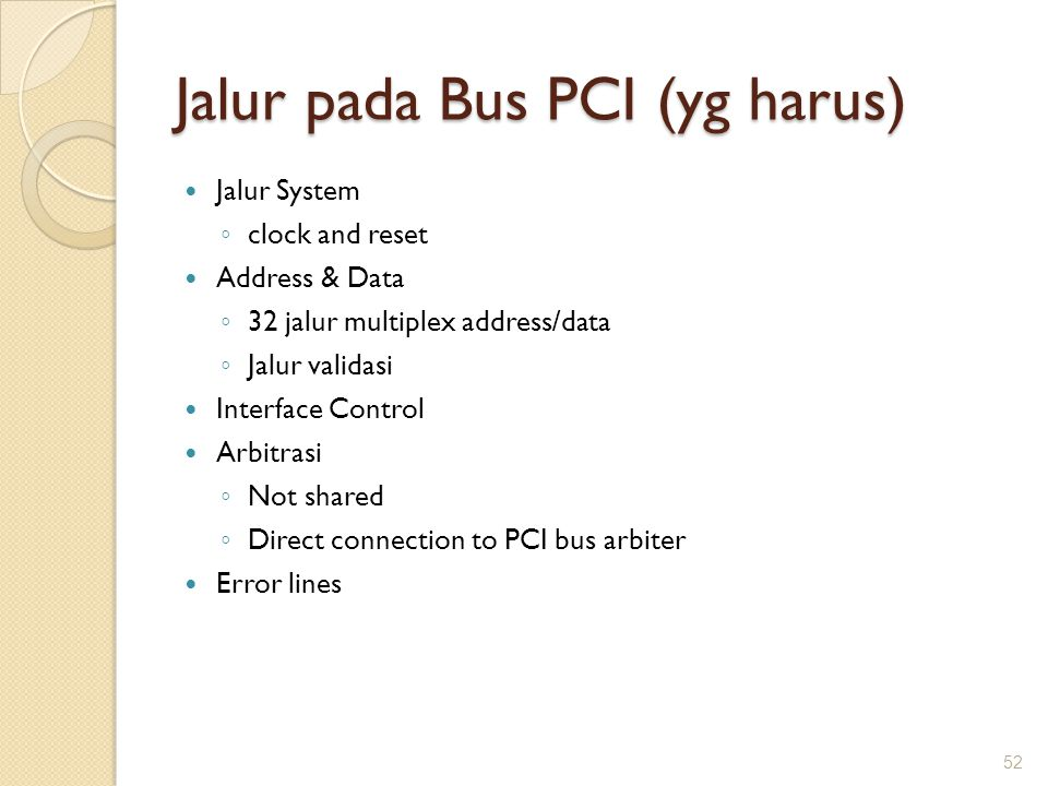 Jalur pada Bus PCI (yg harus) Jalur System ◦ clock and reset Address & Data ◦ 32 jalur multiplex address/data ◦ Jalur validasi Interface Control Arbit