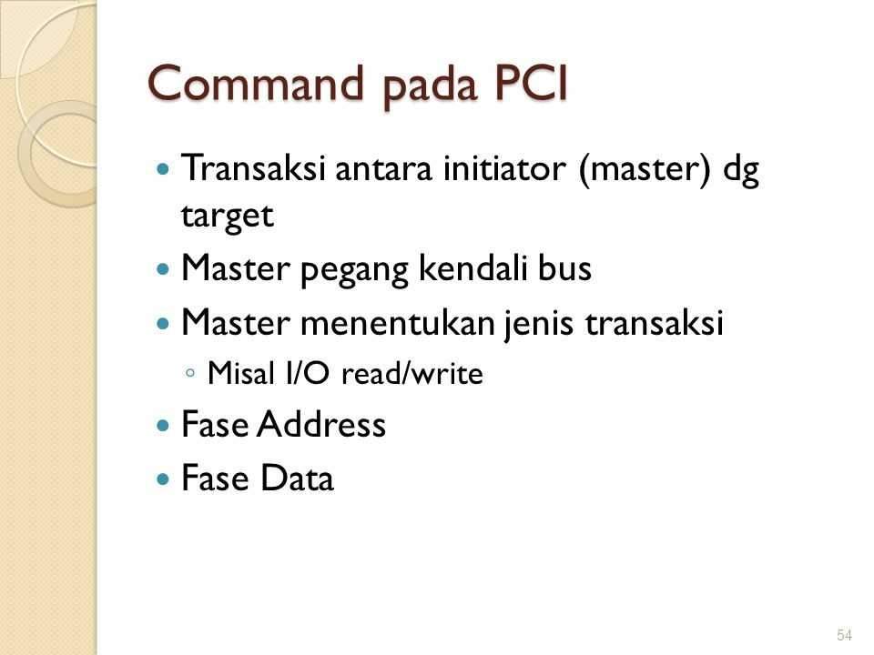 Command pada PCI Transaksi antara initiator (master) dg target Master pegang kendali bus Master menentukan jenis transaksi ◦ Misal I/O read/write Fase