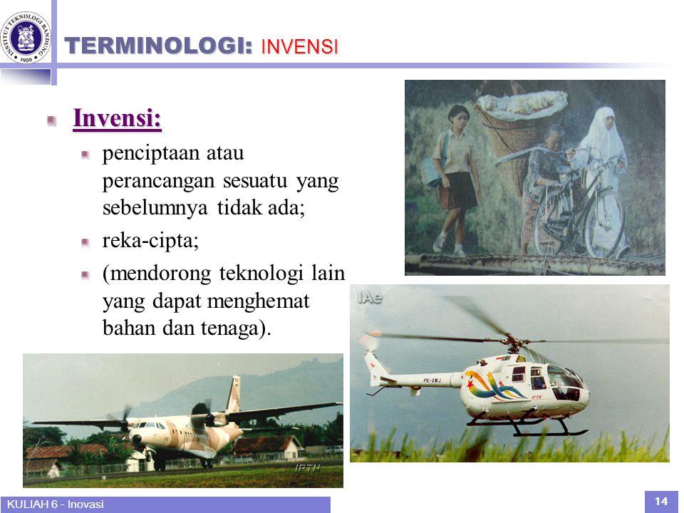 KULIAH 6 - Inovasi 14 TERMINOLOGI: INVENSI Invensi: penciptaan atau perancangan sesuatu yang sebelumnya tidak ada; reka-cipta; (mendorong teknologi lain yang dapat menghemat bahan dan tenaga).