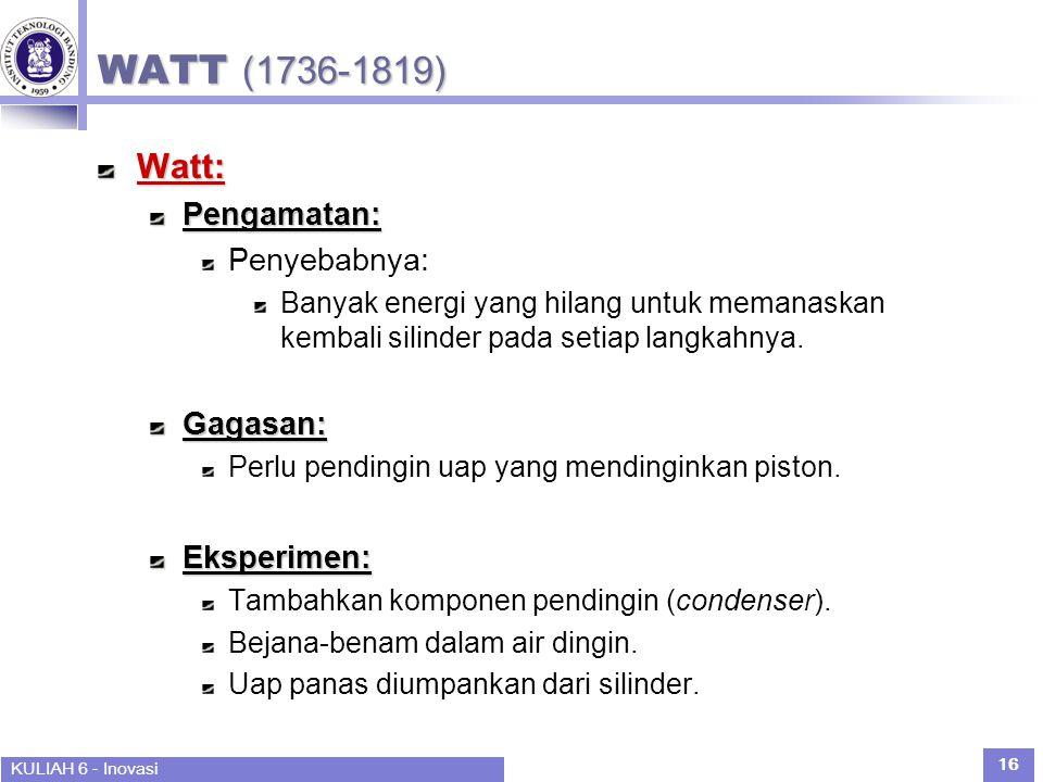 KULIAH 6 - Inovasi 16 WATT (1736-1819) Watt:Pengamatan: Penyebabnya: Banyak energi yang hilang untuk memanaskan kembali silinder pada setiap langkahnya.Gagasan: Perlu pendingin uap yang mendinginkan piston.Eksperimen: Tambahkan komponen pendingin (condenser).