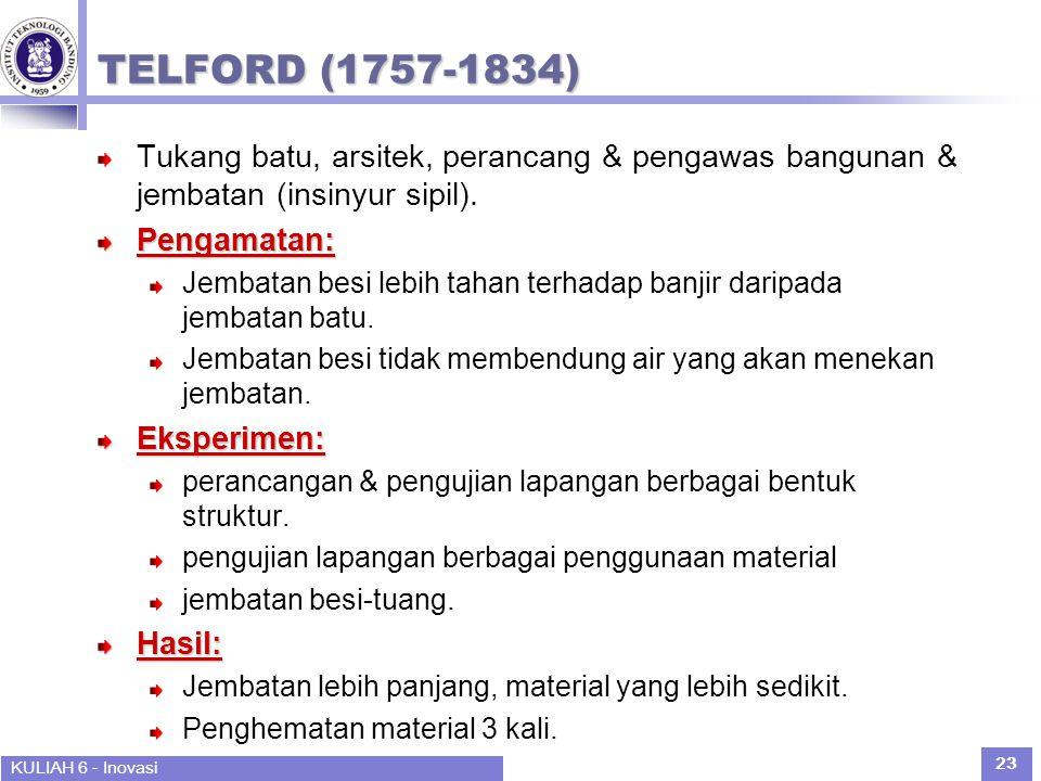 KULIAH 6 - Inovasi 23 TELFORD (1757-1834) Tukang batu, arsitek, perancang & pengawas bangunan & jembatan (insinyur sipil).Pengamatan: Jembatan besi lebih tahan terhadap banjir daripada jembatan batu.