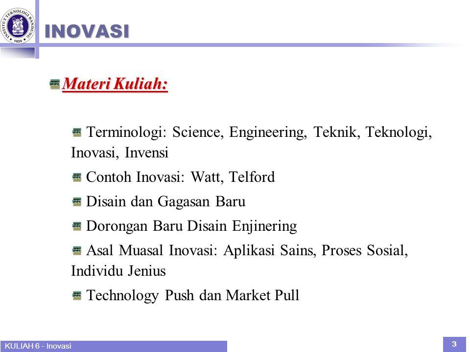 KULIAH 6 - Inovasi 3 INOVASI Materi Kuliah: Terminologi: Science, Engineering, Teknik, Teknologi, Inovasi, Invensi Contoh Inovasi: Watt, Telford Disain dan Gagasan Baru Dorongan Baru Disain Enjinering Asal Muasal Inovasi: Aplikasi Sains, Proses Sosial, Individu Jenius Technology Push dan Market Pull
