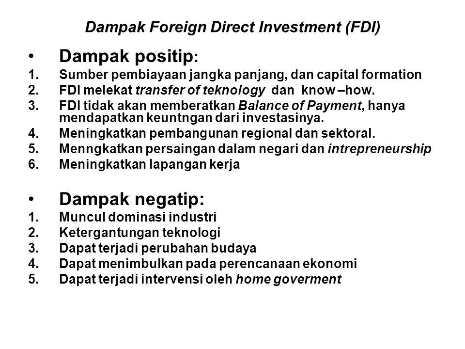 Dampak Foreign Direct Investment (FDI) Dampak positip : 1.Sumber pembiayaan jangka panjang, dan capital formation 2.FDI melekat transfer of teknology