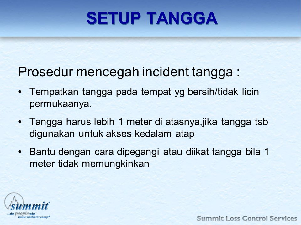 SETUP TANGGA Prosedur mencegah incident tangga : Tempatkan tangga pada tempat yg bersih/tidak licin permukaanya. Tangga harus lebih 1 meter di atasnya