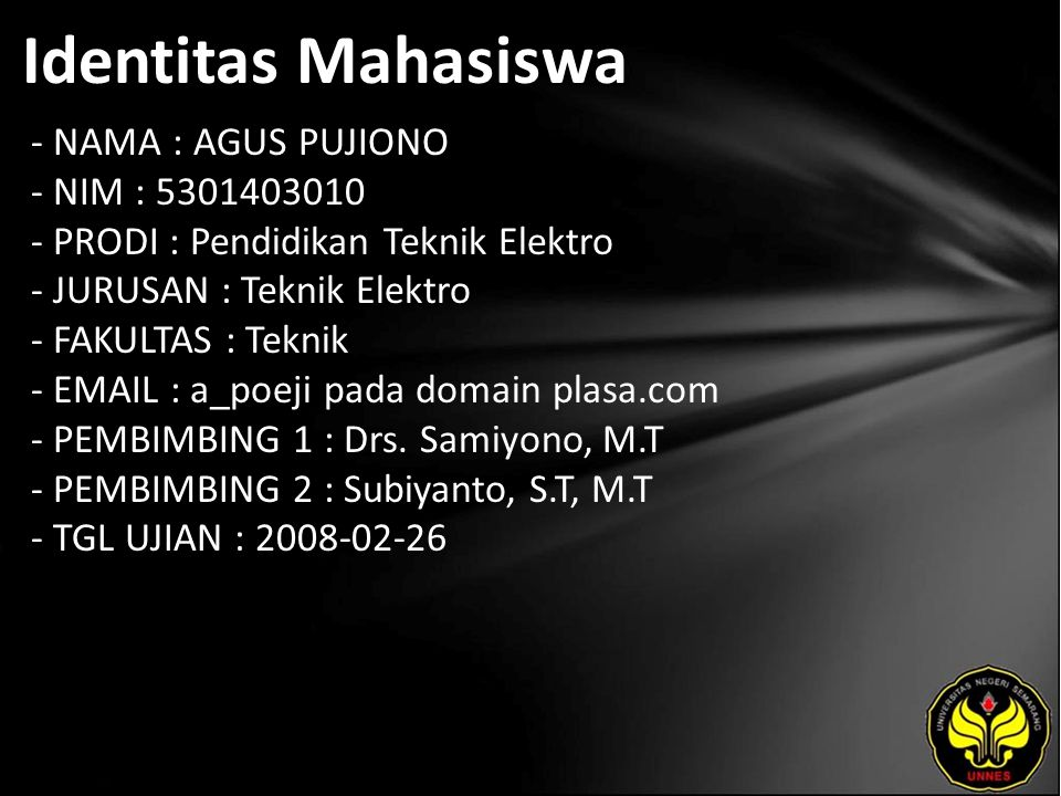 Identitas Mahasiswa - NAMA : AGUS PUJIONO - NIM : 5301403010 - PRODI : Pendidikan Teknik Elektro - JURUSAN : Teknik Elektro - FAKULTAS : Teknik - EMAIL : a_poeji pada domain plasa.com - PEMBIMBING 1 : Drs.