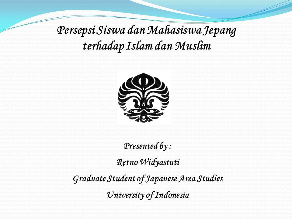 Persepsi Siswa dan Mahasiswa Jepang terhadap Islam dan Muslim Presented by : Retno Widyastuti Graduate Student of Japanese Area Studies University of