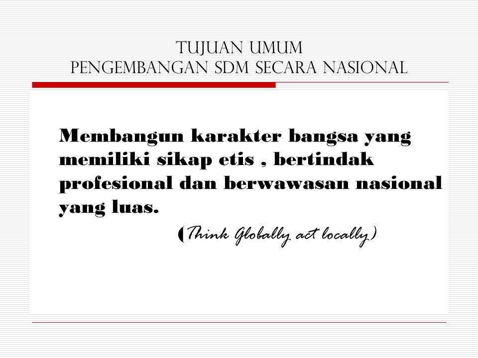Tujuan Umum Pengembangan SDM secara Nasional Membangun karakter bangsa yang memiliki sikap etis, bertindak profesional dan berwawasan nasional yang lu