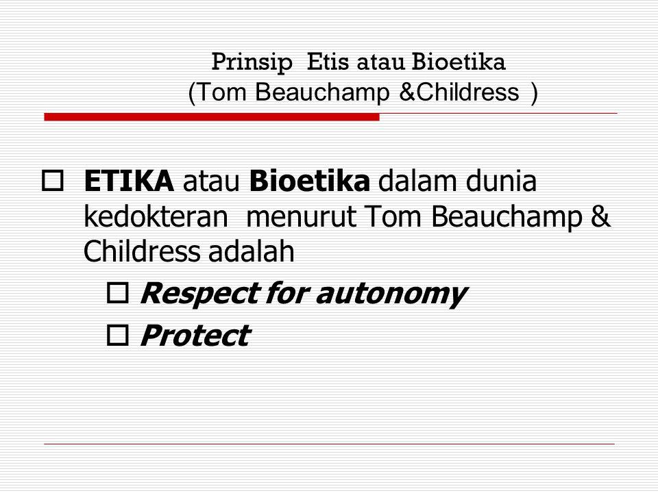 Prinsip Etis atau Bioetika (Tom Beauchamp &Childress )  ETIKA atau Bioetika dalam dunia kedokteran menurut Tom Beauchamp & Childress adalah  Respect