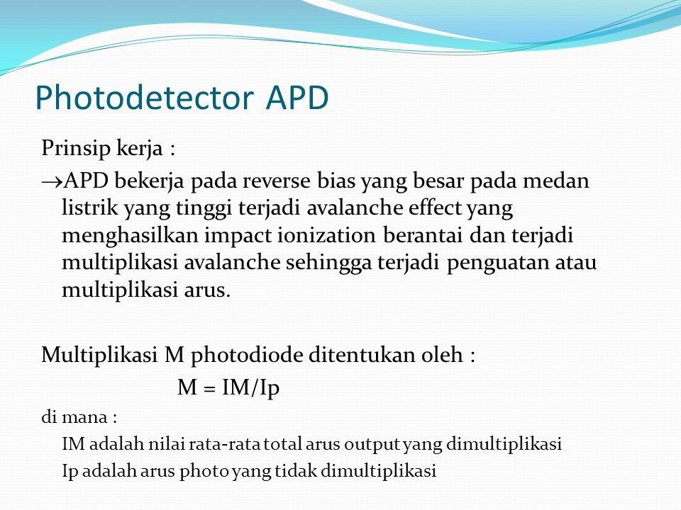 Photodetector APD Prinsip kerja :  APD bekerja pada reverse bias yang besar pada medan listrik yang tinggi terjadi avalanche effect yang menghasilkan