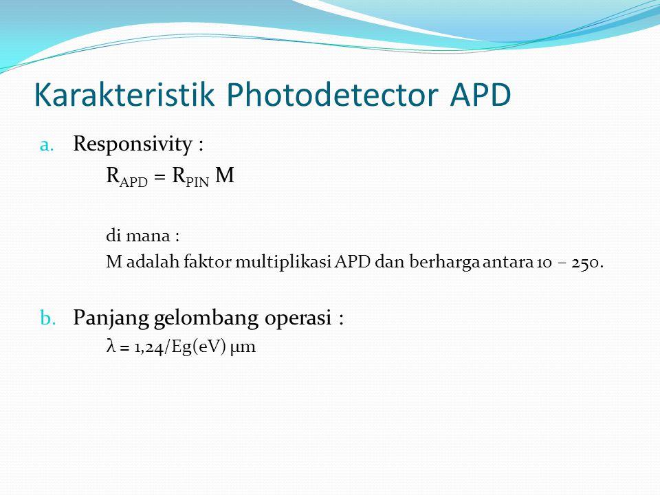 Karakteristik Photodetector APD a. Responsivity : R APD = R PIN M di mana : M adalah faktor multiplikasi APD dan berharga antara 10 – 250. b. Panjang