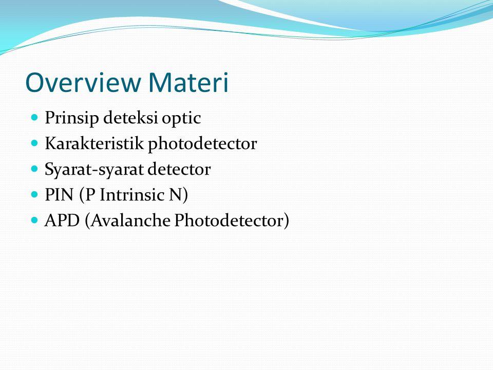 Overview Materi Prinsip deteksi optic Karakteristik photodetector Syarat-syarat detector PIN (P Intrinsic N) APD (Avalanche Photodetector)