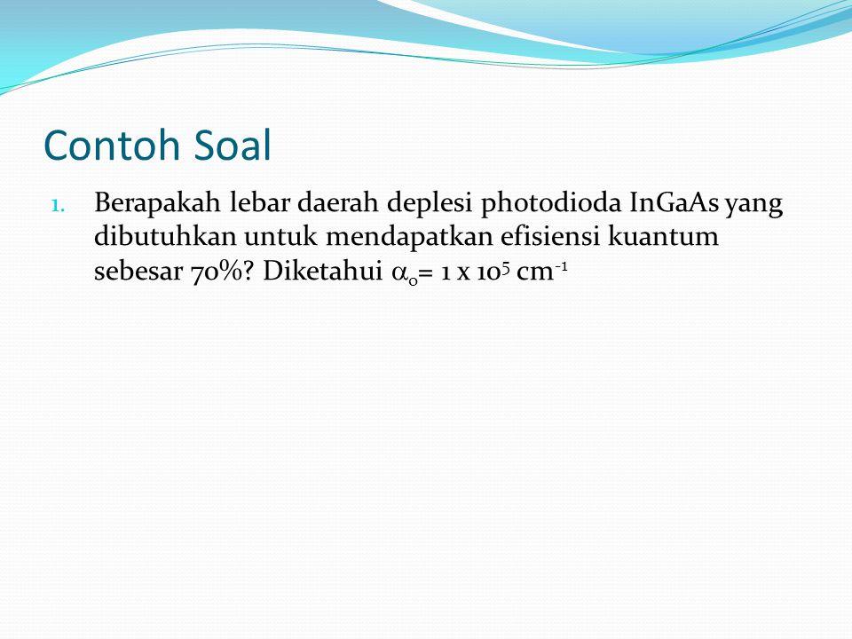 Contoh Soal 1. Berapakah lebar daerah deplesi photodioda InGaAs yang dibutuhkan untuk mendapatkan efisiensi kuantum sebesar 70%? Diketahui  o = 1 x 1