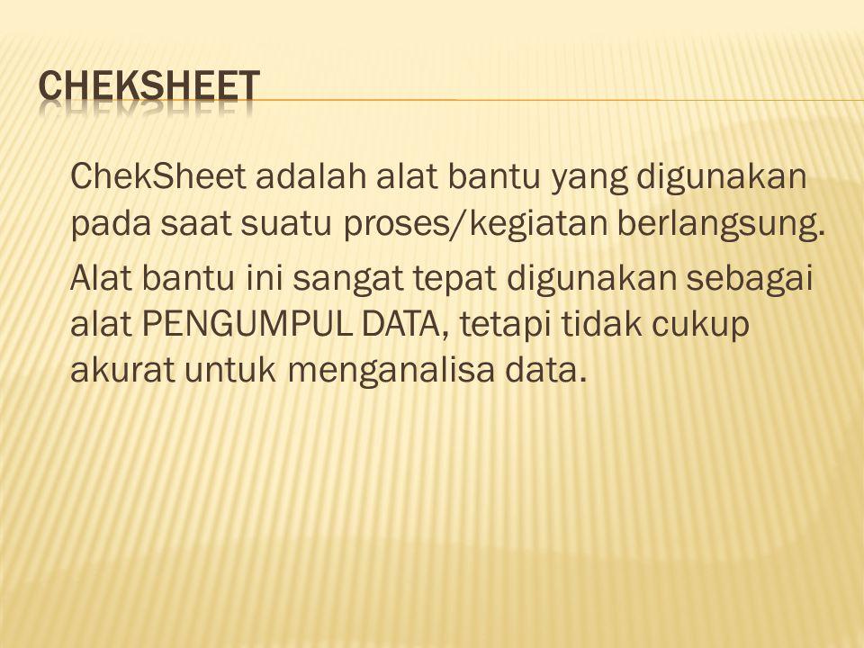 ChekSheet adalah alat bantu yang digunakan pada saat suatu proses/kegiatan berlangsung. Alat bantu ini sangat tepat digunakan sebagai alat PENGUMPUL D
