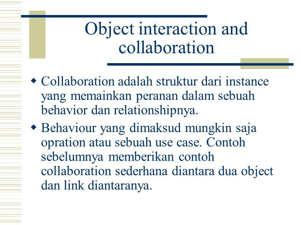 Object interaction and collaboration  Collaboration adalah struktur dari instance yang memainkan peranan dalam sebuah behavior dan relationshipnya.