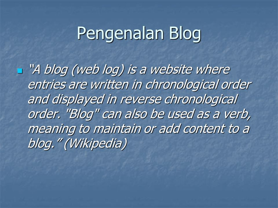 "Pengenalan Blog ""A blog (web log) is a website where entries are written in chronological order and displayed in reverse chronological order."