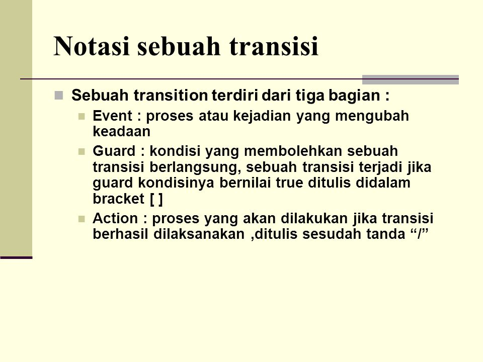 Notasi sebuah transisi Sebuah transition terdiri dari tiga bagian : Event : proses atau kejadian yang mengubah keadaan Guard : kondisi yang membolehka
