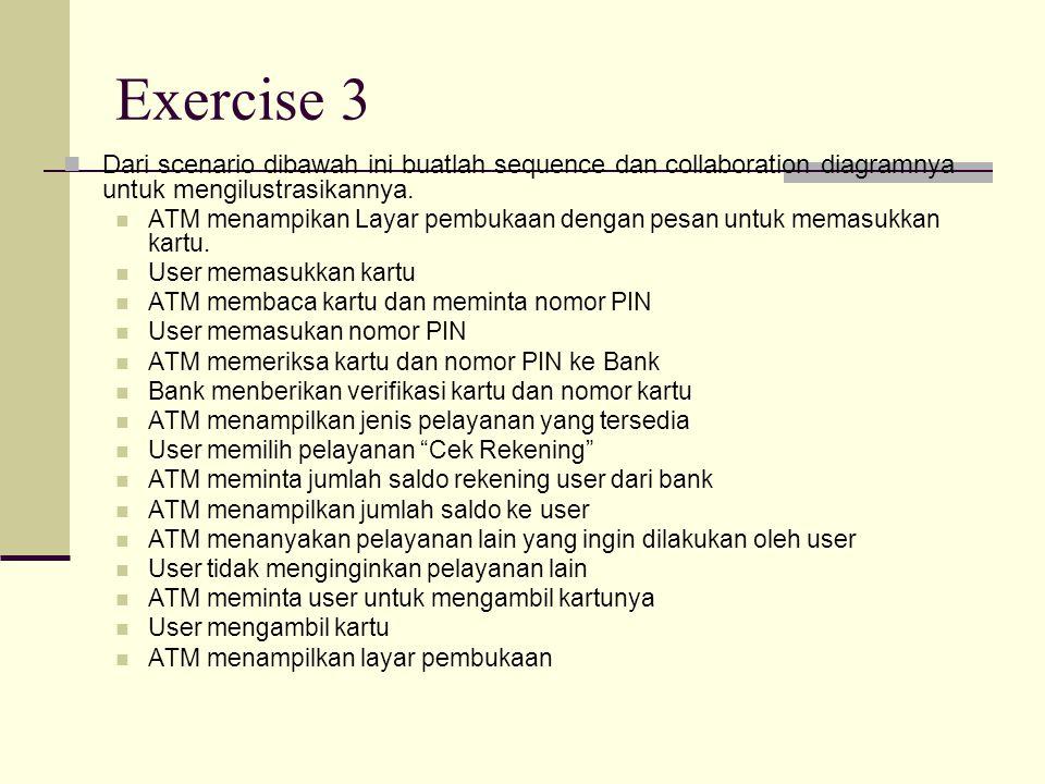 Exercise 3 Dari scenario dibawah ini buatlah sequence dan collaboration diagramnya untuk mengilustrasikannya. ATM menampikan Layar pembukaan dengan pe