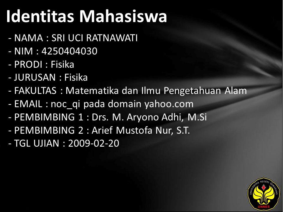 Identitas Mahasiswa - NAMA : SRI UCI RATNAWATI - NIM : 4250404030 - PRODI : Fisika - JURUSAN : Fisika - FAKULTAS : Matematika dan Ilmu Pengetahuan Alam - EMAIL : noc_qi pada domain yahoo.com - PEMBIMBING 1 : Drs.