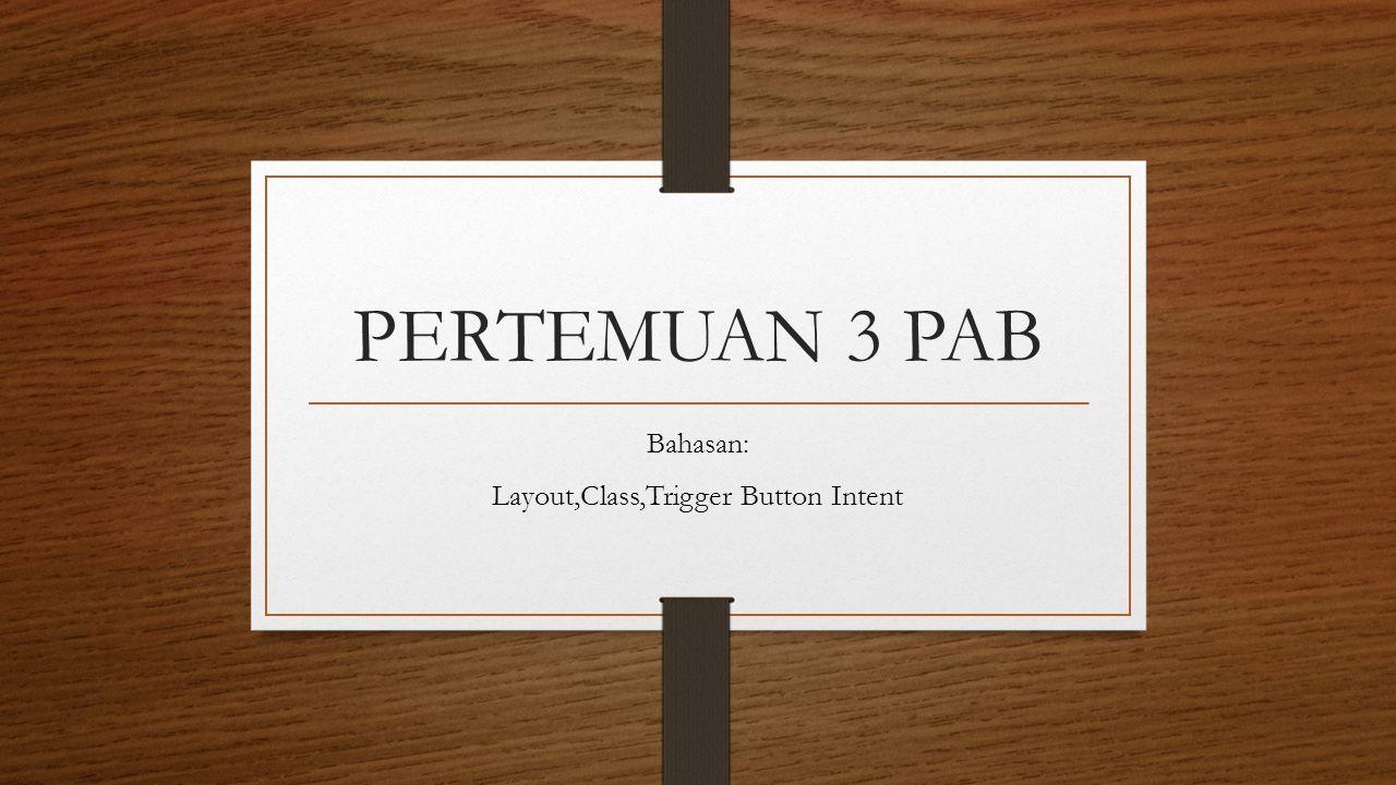 PERTEMUAN 3 PAB Bahasan: Layout,Class,Trigger Button Intent