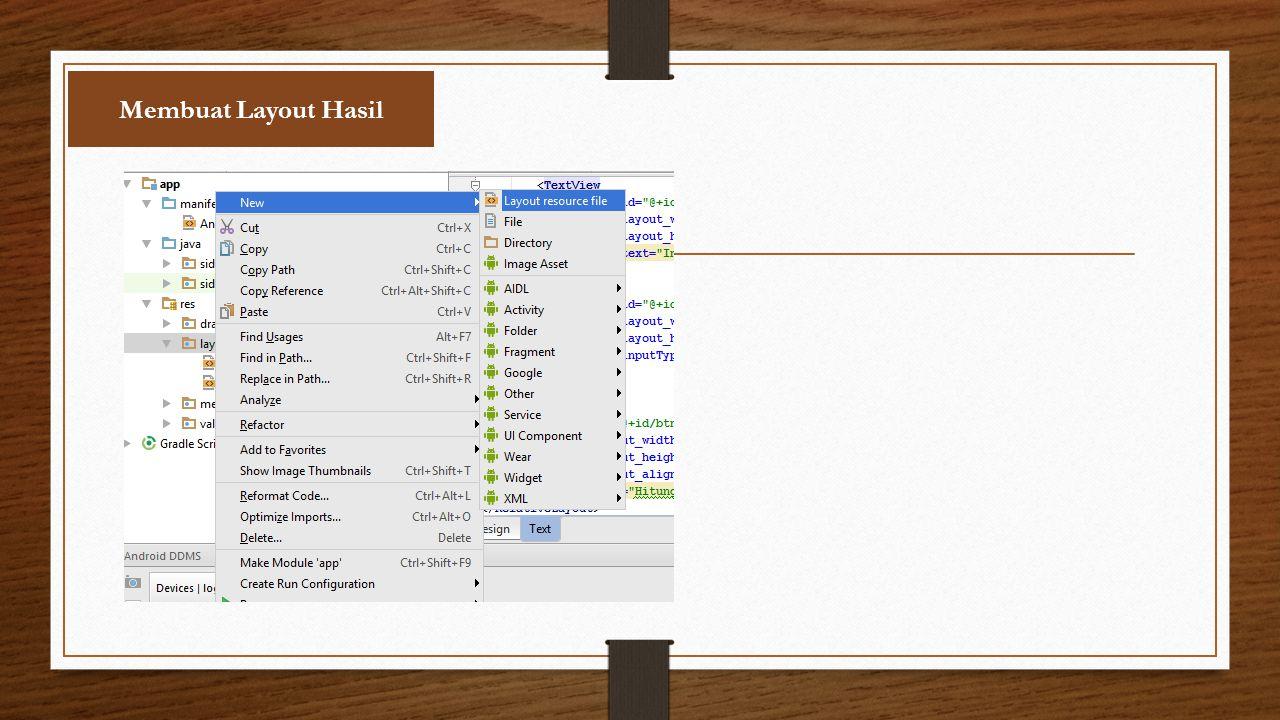 Syarat Pembuatan Layout Ketentuan Dalam Pembuatan Layout: 1.File Name : isi dengan nama file dengan syarat semua huruf dari nama layout harus dengan huruf kecil 2.Root Element : Diisi sesuai kebutuhan biasanya root element yang digunakan adalah Relative Layout 3.Source Set : Biarkan secara Default terisi dengan main 4.Directory Name: Biarkan directory itu terisi dengan nama main 5.Jika semua seudah diisi susuai dengan ketentuan tekan OK