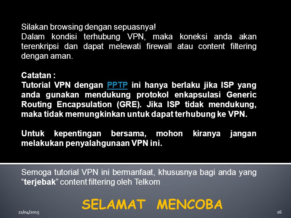 22/04/201516 Silakan browsing dengan sepuasnya! Dalam kondisi terhubung VPN, maka koneksi anda akan terenkripsi dan dapat melewati firewall atau conte