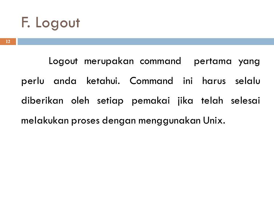 F. Logout 12 Logout merupakan command pertama yang perlu anda ketahui. Command ini harus selalu diberikan oleh setiap pemakai jika telah selesai melak