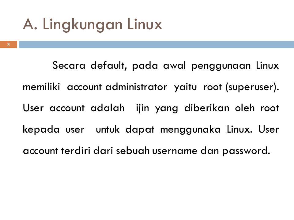 A. Lingkungan Linux 3 Secara default, pada awal penggunaan Linux memiliki account administrator yaitu root (superuser). User account adalah ijin yang