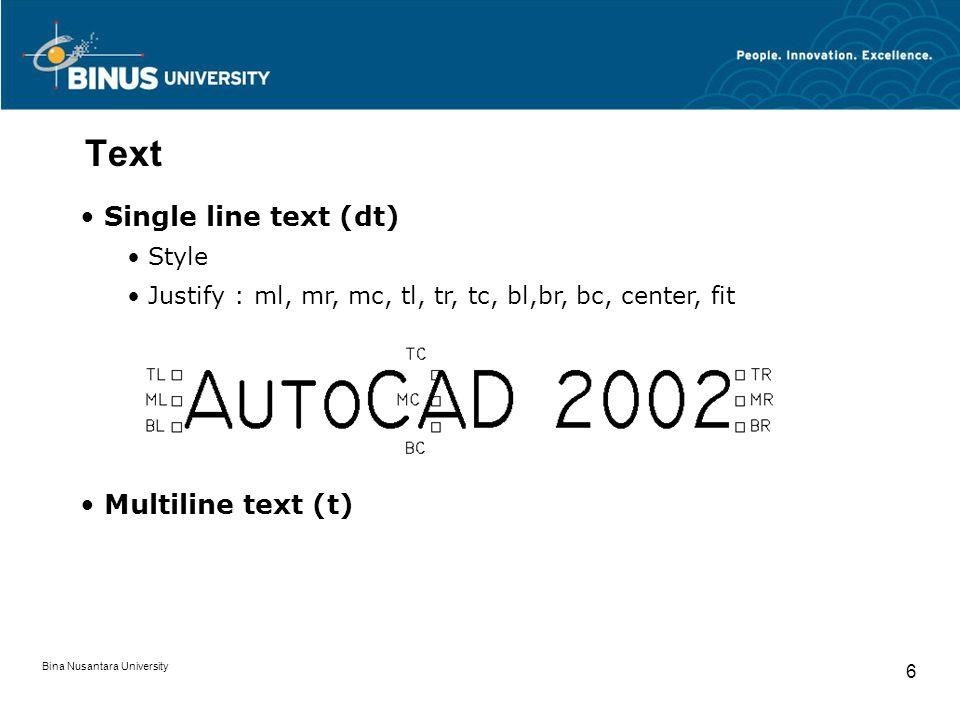 Bina Nusantara University 17 Attribute Editor Text Option Perintah yang digunakan untuk mengedit bagian properties dari teks (Text style, Justification, Height, Rotation, Width Factor, dan Oblique Angle)