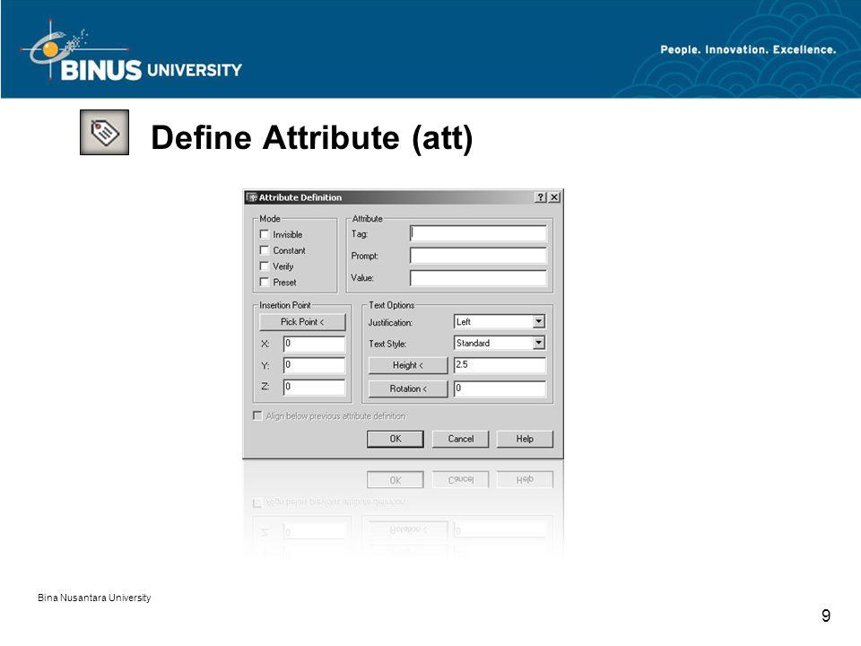 Bina Nusantara University 10 Define Attribute (att) - Invisible: data tidak terlihat (tidak tercetak) Mode - Constant: data tidak perlu di masukkan lagi - Verify: ada pengulangan pemasukan data - Preset: data tidak dapat disisipkan /dirubah propetiesnya