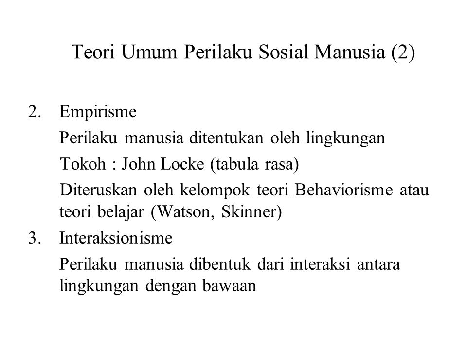 Teori Umum Perilaku Sosial Manusia (2) 2.Empirisme Perilaku manusia ditentukan oleh lingkungan Tokoh : John Locke (tabula rasa) Diteruskan oleh kelomp