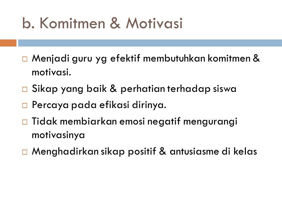 b. Komitmen & Motivasi  Menjadi guru yg efektif membutuhkan komitmen & motivasi.  Sikap yang baik & perhatian terhadap siswa  Percaya pada efikasi