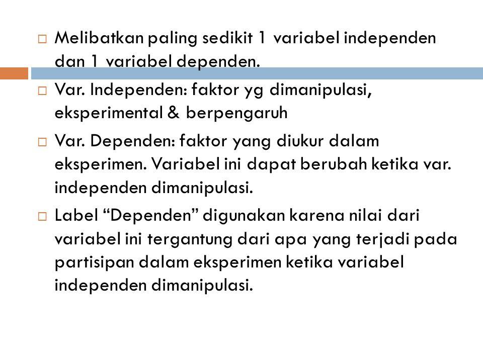  Melibatkan paling sedikit 1 variabel independen dan 1 variabel dependen.  Var. Independen: faktor yg dimanipulasi, eksperimental & berpengaruh  Va