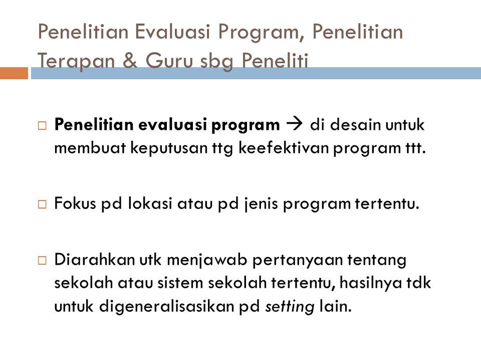 Penelitian Evaluasi Program, Penelitian Terapan & Guru sbg Peneliti  Penelitian evaluasi program  di desain untuk membuat keputusan ttg keefektivan
