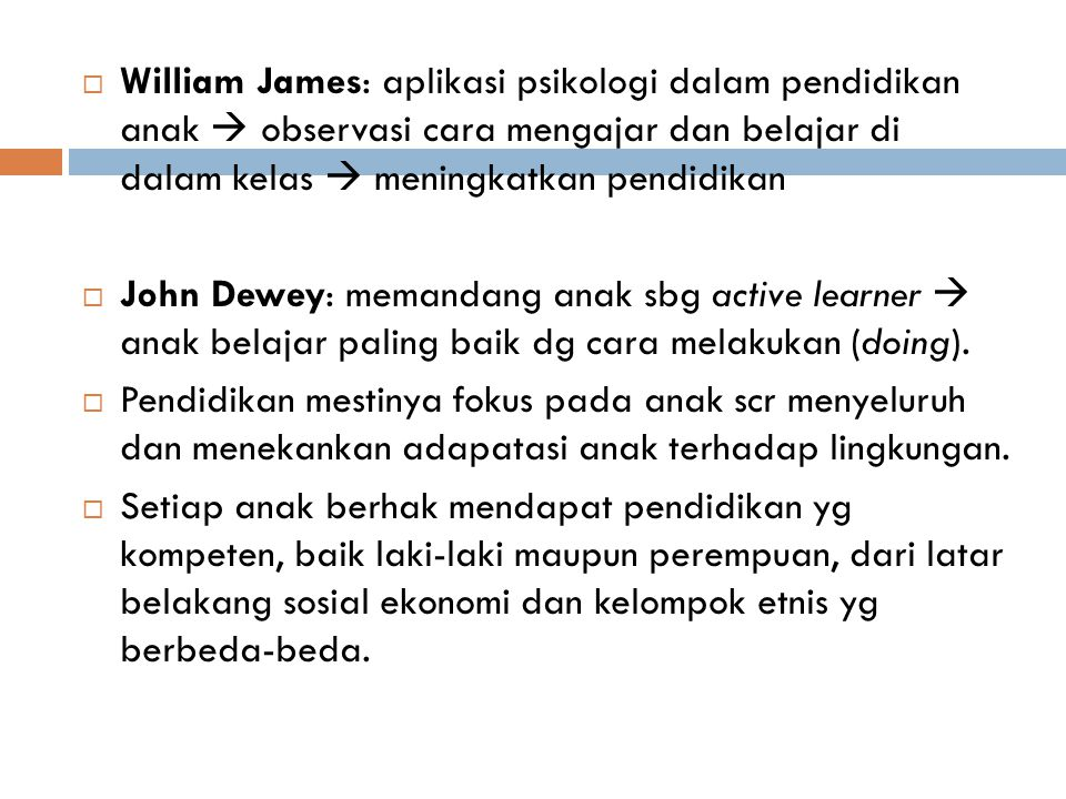  William James: aplikasi psikologi dalam pendidikan anak  observasi cara mengajar dan belajar di dalam kelas  meningkatkan pendidikan  John Dewey: