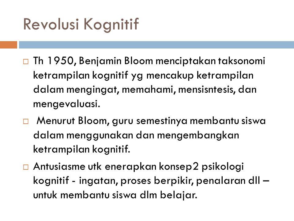Revolusi Kognitif  Th 1950, Benjamin Bloom menciptakan taksonomi ketrampilan kognitif yg mencakup ketrampilan dalam mengingat, memahami, mensisntesis