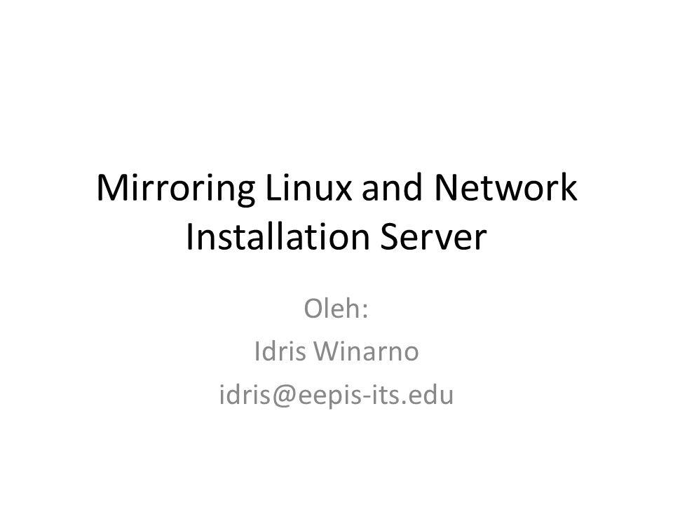 Mirroring Linux and Network Installation Server Oleh: Idris Winarno idris@eepis-its.edu