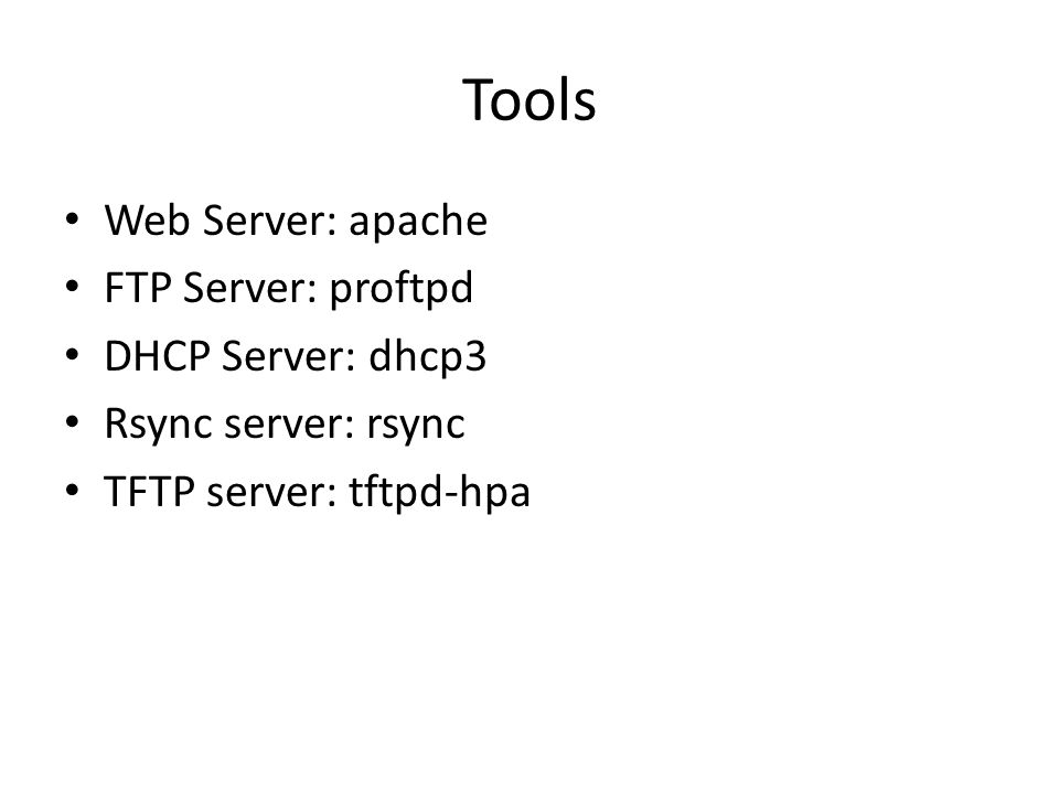 Tools Web Server: apache FTP Server: proftpd DHCP Server: dhcp3 Rsync server: rsync TFTP server: tftpd-hpa